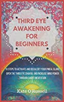Third Eye Awakening for Beginners: 10 Steps to Activate and Decalcify Your Pineal Gland, Open the Third Eye Chakra, and Increase Mind Power Through Guided Meditation