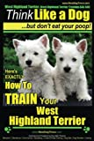 West Highland Terrier, West Highland Terrier Training AAA AKC: Think Like a Dog, But Don't Eat Your Poop!: Here's EXACTLY How To Train Your West Highlan Terrier: 1