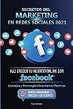 Secretos del Marketing en Redes Sociales 2021: Haz Crecer tu Negocio Online con Facebook: Consejos y Estrategias Realmente Efectivas (Genera Engagement y Fideliza a los Clientes)