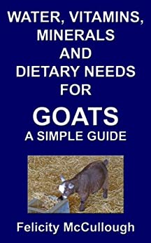 Water, Vitamins, Minerals And Dietary Needs For Goats A Simple Guide (Goat Knowledge Book 11) by [Felicity McCullough]