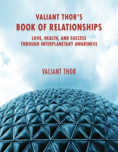 Valiant Thor's Book of Relationships: Love, Health, and Success Through Interplanetary Awareness