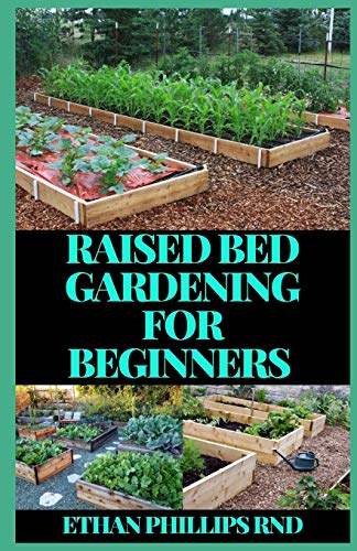 RAISED BED GARDENING FOR BEGINNERS: A Beginner's Guide to Start and Sustain a Thriving Garden and discover the Secrets of Successful Raised Bed Gardening