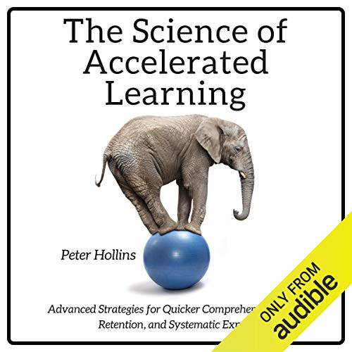 The Science of Accelerated Learning: Advanced Strategies for Quicker Comprehension, Greater Retention, and Systematic Exp...