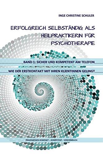 Erfolgreich selbständig als HeilpraktikerIn für Psychotherapie Band 1 - Sicher und kompetent am Telefon -   wie der Erstkontakt mit Ihren KlientInnen gelingt