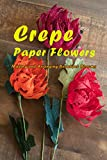 Crepe Paper Flowers: Making and Arranging Beautiful Blooms: Gift Ideas for Holiday