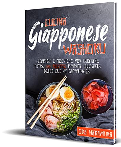 Cucina Giapponese Washoku: Consigli e tecniche per gustare oltre 100 ricette ispirate all'arte della cucina giapponese