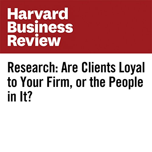 Research: Are Clients Loyal to Your Firm, or the People in It? copertina