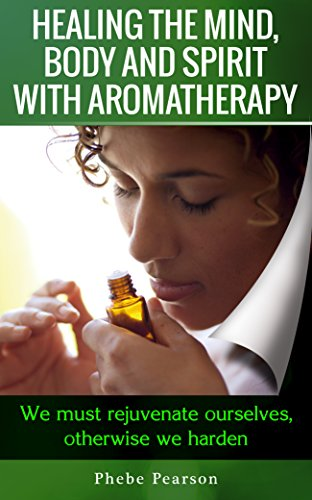 Aromatherapy and Essential Oils: Healing the Mind, Body and Spirit with Aromatherapy: We Must Rejuvenate Ourselves, Otherwise We Harden.
