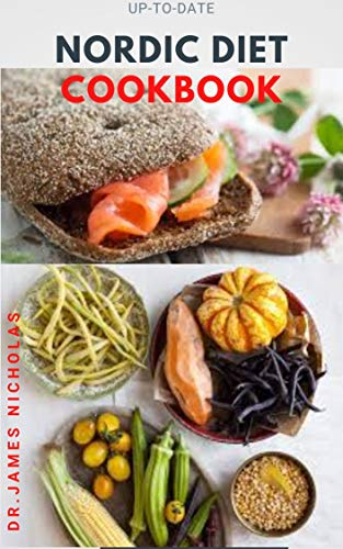 UP-TO-DATE NORDIC DIET COOKBOOK: Getting Started On A Nordic Diet To Lose Weight, Burn Fat & Stay Healthy And Includes Delicious Recipes ,Meal Plan and Food List
