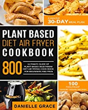 Plant Based Diet Air Fryer  Cookbook 800: Ultimate Guide of Plant-based Vegetarian Diet Air Frying Cook book for Beginners and Pros| A Healthy 30-Day Meal Plan| 100 Foolproof Savory Vegan Recipes