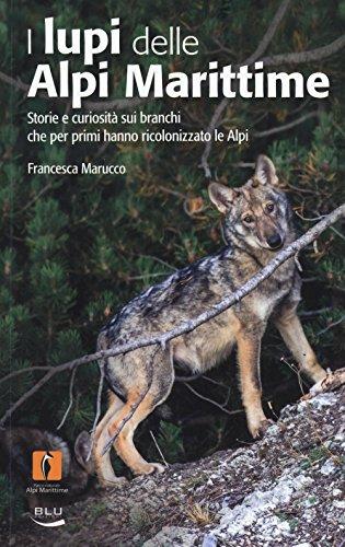 I lupi delle Alpi Marittime. Storie e curiosità sui branchi che per primi hanno ricolonizzato le Alpi. Ediz. illustrata