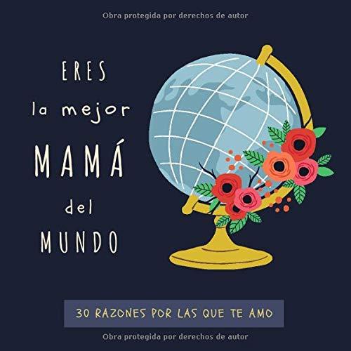 Eres La Mejor Mamá Del Mundo: 30 Razones Por Las Que Te Amo | Libro Personalizado Para Mamá Para Rellenar | Regalo Para Mamá Para el Día de la Madre, Cumpleaños o Navidad