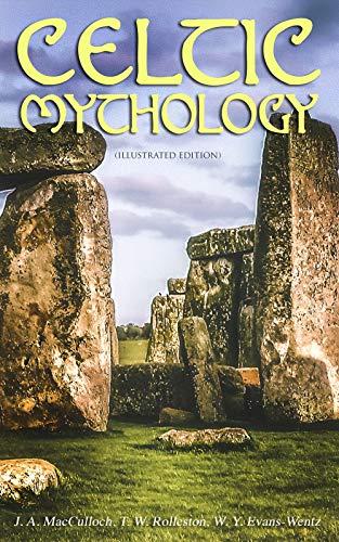 CELTIC MYTHOLOGY (Illustrated Edition): The Legacy of Celts: History, Religion, Archeological Finds, Legends & Myths