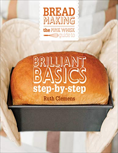 The Pink Whisk Guide to Bread Making: Brilliant Basics StepbyStep