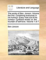 The Works of Ben. Jonson. Volume the First. Containing Everyman in His Humour. Every Man Out of His Humour. Cynthia's Revels: Or, the Fountain of Self-Love. Volume 1 of 7