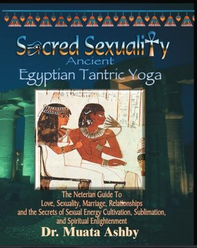 Sacred Sexuality: Ancient Egyptian Tantric Yoga: The Neterian Guide To Love, Sexuality, Marriage, Relationships and the Secrets of Sexual Energy Cultivation, Sublimation, and Spiritual Enlightenment