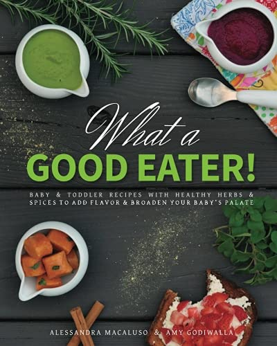 What a Good Eater!: Baby and toddler recipes with healthy herbs and spices to add flavor and broaden your baby?s palate