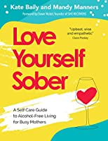 Love Yourself Sober: A Self-Care Guide to Alcohol-Free Living for Busy Mothers