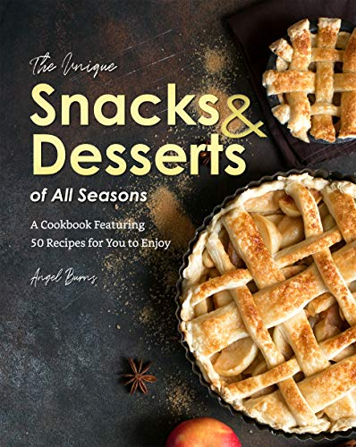 The Unique Snacks & Desserts of All Seasons: A Cookbook Featuring 50 Recipes for You to Enjoy (English Edition)