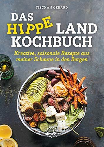 Das hippe Landkochbuch: Kreative, saisonale Rezepte aus meiner Scheune in den Bergen