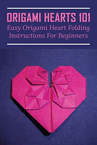 Origami Hearts 101: Easy Origami Heart Folding Instructions For Beginners: Beginner'S Guide To Learn Origami Heart (English Edition)