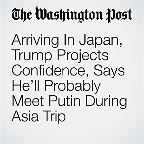 Arriving In Japan, Trump Projects Confidence, Says He'll Probably Meet Putin During Asia Trip audiobook cover art