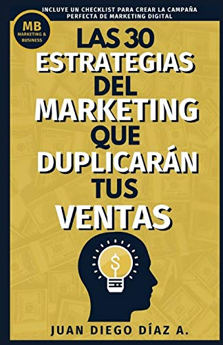 Las 30 Estrategias del Marketing que Duplicarán tus Ventas: Tácticas de Negocios, Marketing y Ventas para Emprendedores. Libro de Comunicación, Branding y Marketing Digital