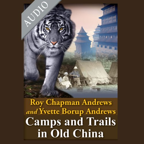 Camps and Trails in Old China     A Narrative of Exploration, Adventure and Sport in Little Known China              By:                                                                                                                                 Roy Chapman Andrews,                                                                                        Yvette Burop Andrews                               Narrated by:                                                                                                                                 Andre Stojka,                                                                                        Leslie Walden                      Length: 9 hrs and 42 mins     Not rated yet     Overall 0.0