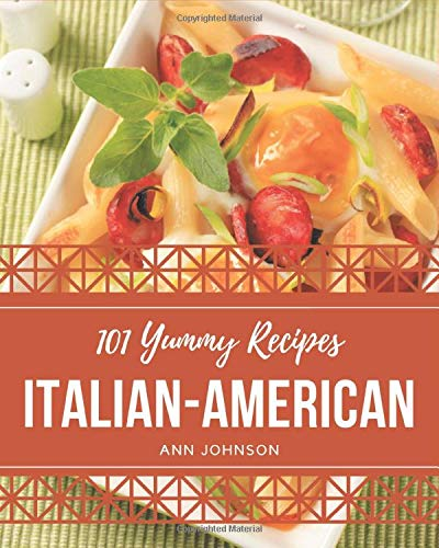 101 Yummy Italian-American Recipes: Greatest Yummy Italian-American...
