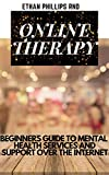 ONLINE THERAPY: Beginners Guide To Mental Health Services And Support Over The Internet (English Edition)