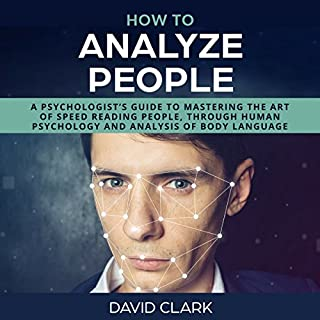 How to Analyze People     A Psychologist's Guide to Mastering the Art of Speed Reading People, Through Human Psychology & Analysis of Body Language              By:                                                                                                                                 David Clark                               Narrated by:                                                                                                                                 Sam Slydell                      Length: 1 hr and 51 mins     58 ratings     Overall 3.9