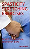 SPASTICITY STRETCHING EXERCISES: Stretch in your home easily even alone (Life After Stroke or TBI , Living with Hemiparesis Book 4)