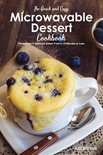 The Quick and Easy Microwavable Dessert Cookbook: Recipes for A Delicious Sweet Treat In 10 Minutes or…