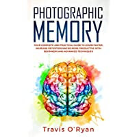 Photographic Memory: Your Complete and Practical Guide to Learn Faster, Increase Retention and Be More Productive with Beginners and Advanced Techniques Kindle Edition by Travis O?Ryan for Free