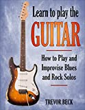 Play Guitar - Learn To Play The Guitar: How to Play and Improvise Blues and Rock Solos (English Edition)
