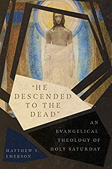 """""""He Descended to the Dead"""": An Evangelical Theology of Holy Saturday by [Matthew Y. Emerson]"""