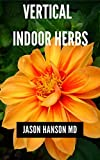 VERTICAL INDOOR HERBS : Efficient Guide On How To Set Up Your Vertical Indoor Herbs (English Edition)