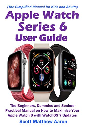 Apple Watch Series 6 User Guide: The Beginners, Dummies and Seniors Practical Manual on How to Maximize Your Apple Watch 6 with WatchOS 7 Updates (The Simplified Manual for Kids and Adults)