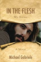 In The Flesh - My Story: The first-person novel of Jesus