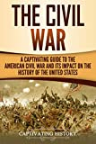 The Civil War: A Captivating Guide to the American Civil War and Its Impact on the History of the United...