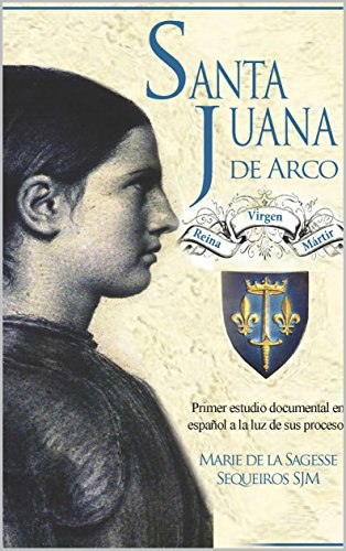 Santa Juana de Arco. Reina, virgen y mártir: Primer estudio documental en español a la luz de sus procesos