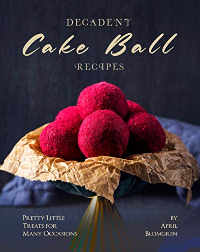 Decadent Cake Ball Recipes: Pretty Little Treats for Many Occasions