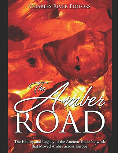 The Amber Road: The History and Legacy of the Ancient Trade Network that Moved Amber across Europe