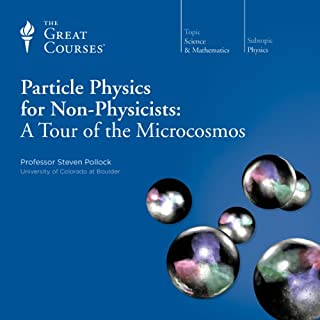 Particle Physics for Non-Physicists: A Tour of the Microcosmos                   Written by:                                                                                                                                 Steven Pollock,                                                                                        The Great Courses                               Narrated by:                                                                                                                                 Steven Pollock                      Length: 12 hrs and 23 mins     8 ratings     Overall 4.9