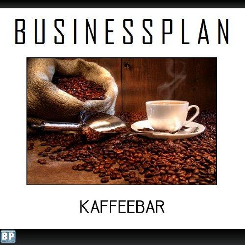 Businessplan Vorlage - Existenzgründung Kaffeebar Start-Up professionell und erfolgreich mit Checkliste, Muster inkl. Beispiel