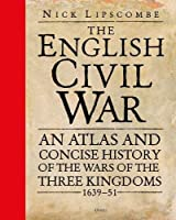 The English Civil War: An Atlas and Concise History of the Wars of the Three Kingdoms 1639-51