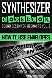 SYNTHESIZER COOKBOOK: How to Use Envelopes (Sound Design for Beginners)