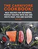 The Carnivore Cookbook: Meat Recipes for Beginners : perfect recipes with red and white meat, fish and seafood