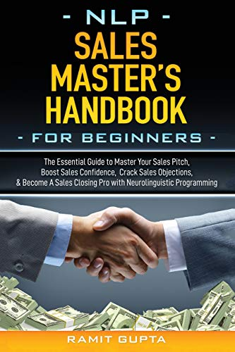 NLP Sales Master's Handbook for Beginners: The Essential Guide to Master Your Sales Pitch, Boost Sales Confidence, Crack Sales Objections, & Become A ... Programming (Nlp Master's Handbook)