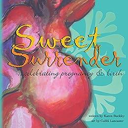 Sweet Surrender: celebrating pregnancy & birth by [Karen Buckley, Gabbi Lancaster]
